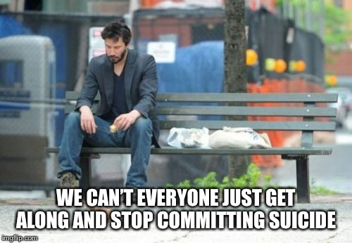 Sad Keanu Meme | WE CAN'T EVERYONE JUST GET ALONG AND STOP COMMITTING SUICIDE | image tagged in memes,sad keanu | made w/ Imgflip meme maker
