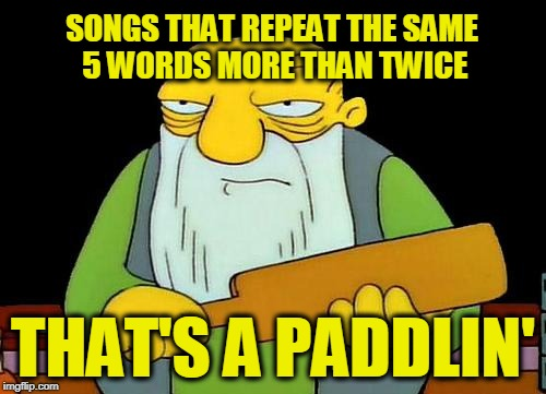 That's a paddlin' Meme | SONGS THAT REPEAT THE SAME 5 WORDS MORE THAN TWICE THAT'S A PADDLIN' | image tagged in memes,that's a paddlin' | made w/ Imgflip meme maker