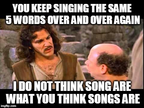 Song Writers Today | YOU KEEP SINGING THE SAME 5 WORDS OVER AND OVER AGAIN I DO NOT THINK SONG ARE WHAT YOU THINK SONGS ARE | image tagged in inigo montoya | made w/ Imgflip meme maker