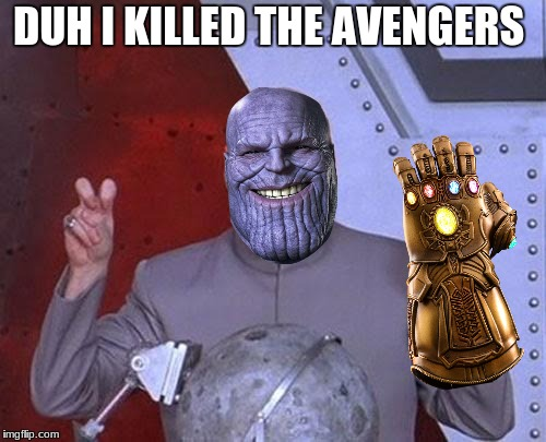 Dr Evil Laser Meme | DUH I KILLED THE AVENGERS | image tagged in memes,dr evil laser | made w/ Imgflip meme maker