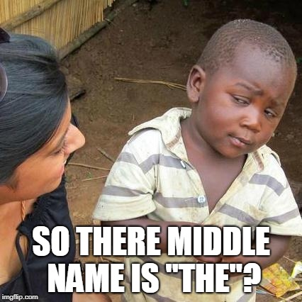 "Third World Skeptical Kid Meme | SO THERE MIDDLE NAME IS ""THE""? 