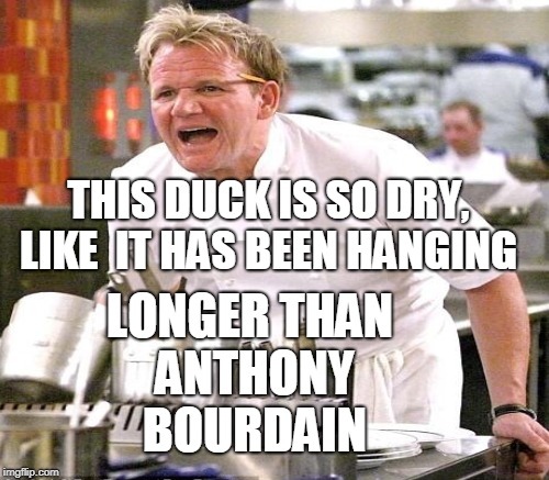 Peking Duck, step one and two: Apply maltose/soy sauce coating to skin. Hang overnight to dry.  | THIS DUCK IS SO DRY, LIKE  IT HAS BEEN HANGING LONGER THAN ANTHONY BOURDAIN | image tagged in angry chef gordon ramsay,chef gordon ramsay,anthony bourdain,too soon,memes | made w/ Imgflip meme maker