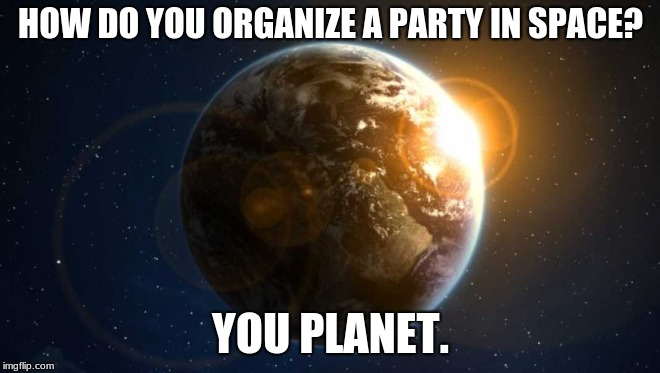 Space party | HOW DO YOU ORGANIZE A PARTY IN SPACE? YOU PLANET. | image tagged in planet,earth,party,joke,solar system | made w/ Imgflip meme maker