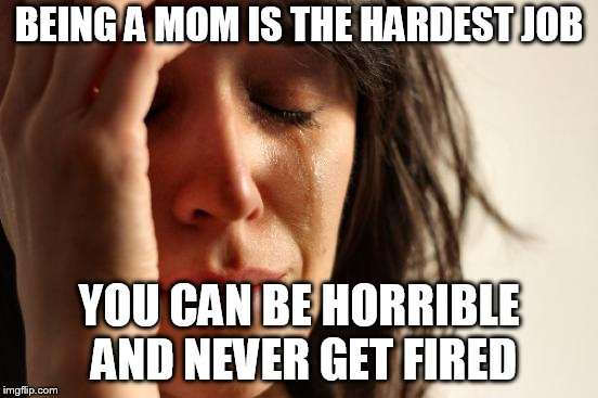 First World Problems Meme | BEING A MOM IS THE HARDEST JOB YOU CAN BE HORRIBLE AND NEVER GET FIRED | image tagged in memes,first world problems | made w/ Imgflip meme maker