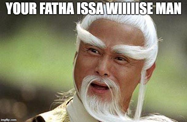 YOUR FATHA ISSA WIIIIISE MAN | made w/ Imgflip meme maker