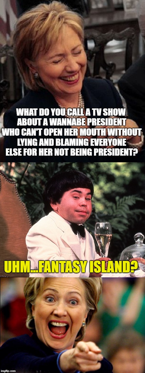 WHAT DO YOU CALL A TV SHOW ABOUT A WANNABE PRESIDENT WHO CAN'T OPEN HER MOUTH WITHOUT LYING AND BLAMING EVERYONE ELSE FOR HER NOT BEING PRES | made w/ Imgflip meme maker