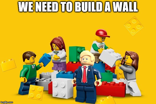 We Need To Build A Wall | WE NEED TO BUILD A WALL | image tagged in lego,trump,wall | made w/ Imgflip meme maker