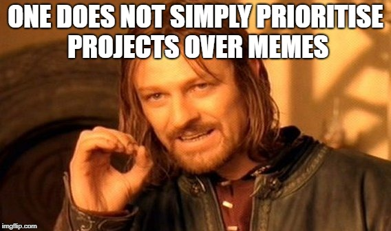 One Does Not Simply Meme | ONE DOES NOT SIMPLY PRIORITISE PROJECTS OVER MEMES | image tagged in memes,one does not simply | made w/ Imgflip meme maker