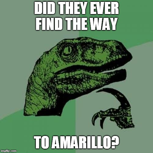 Well, did they? | DID THEY EVER FIND THE WAY TO AMARILLO? | image tagged in memes,philosoraptor,funny,music joke | made w/ Imgflip meme maker