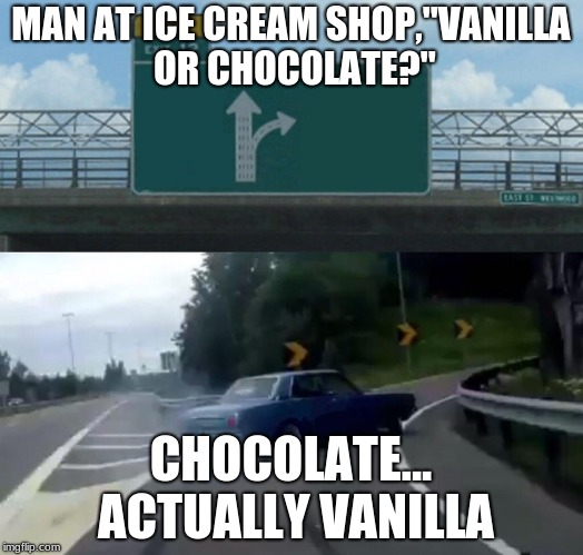 "Left Exit 12 Off Ramp Meme | MAN AT ICE CREAM SHOP,""VANILLA OR CHOCOLATE?"" CHOCOLATE... ACTUALLY VANILLA 