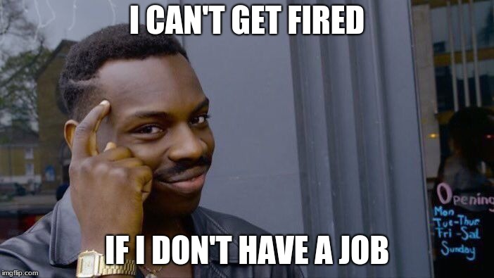 Roll Safe Think About It Meme | I CAN'T GET FIRED IF I DON'T HAVE A JOB | image tagged in memes,roll safe think about it | made w/ Imgflip meme maker