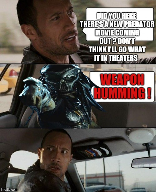 The Rock Driving Meme | DID YOU HERE THERE'S A NEW PREDATOR MOVIE COMING OUT ? DON'T THINK I'LL GO WHAT IT IN THEATERS WEAPON HUMMING ! | image tagged in memes,the rock driving,funny,movies,predator | made w/ Imgflip meme maker