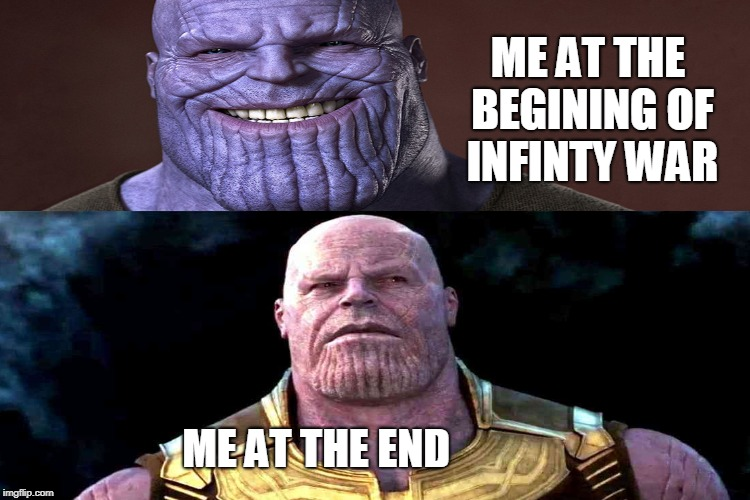 Me at end V.S. begining of infinity war | ME AT THE END ME AT THE BEGINING OF INFINTY WAR | image tagged in infiny war,thanos,thanos smile,marvel,avengers,sad | made w/ Imgflip meme maker