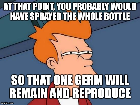 AT THAT POINT, YOU PROBABLY WOULD HAVE SPRAYED THE WHOLE BOTTLE SO THAT ONE GERM WILL REMAIN AND REPRODUCE | image tagged in memes,futurama fry | made w/ Imgflip meme maker