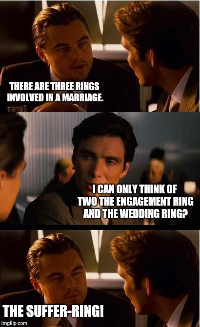 Inception Meme | THERE ARE THREE RINGS INVOLVED IN A MARRIAGE. I CAN ONLY THINK OF TWO THE ENGAGEMENT RING AND THE WEDDING RING? THE SUFFER-RING! | image tagged in memes,inception | made w/ Imgflip meme maker