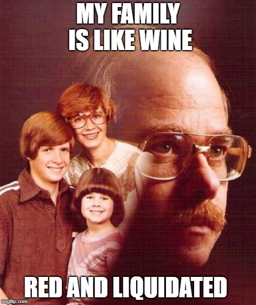 A glass to that! | MY FAMILY IS LIKE WINE RED AND LIQUIDATED | image tagged in family photo,vengeance dad,wine,serial killer,memes,dad | made w/ Imgflip meme maker