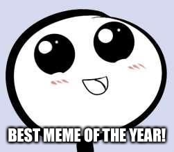 just cute | BEST MEME OF THE YEAR! | image tagged in just cute | made w/ Imgflip meme maker
