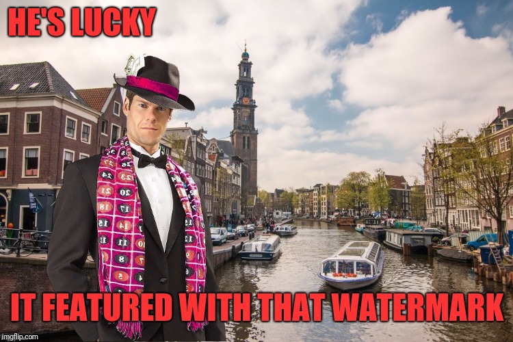 Un-Merciful Mod in Amsterdam | HE'S LUCKY IT FEATURED WITH THAT WATERMARK | image tagged in un-merciful mod in amsterdam | made w/ Imgflip meme maker