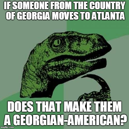 Philosoraptor Meme | IF SOMEONE FROM THE COUNTRY OF GEORGIA MOVES TO ATLANTA DOES THAT MAKE THEM A GEORGIAN-AMERICAN? | image tagged in memes,philosoraptor | made w/ Imgflip meme maker