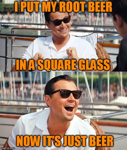 I PUT MY ROOT BEER IN A SQUARE GLASS NOW IT'S JUST BEER | made w/ Imgflip meme maker