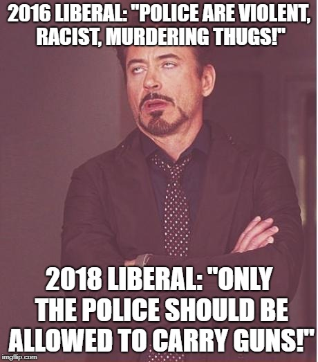 "Face You Make Robert Downey Jr Meme | 2016 LIBERAL: ""POLICE ARE VIOLENT, RACIST, MURDERING THUGS!"" 2018 LIBERAL: ""ONLY THE POLICE SHOULD BE ALLOWED TO CARRY GUNS!"" 