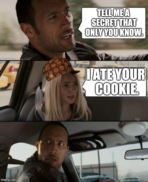 The Rock Driving Meme | TELL ME A SECRET THAT ONLY YOU KNOW. I ATE YOUR COOKIE. | image tagged in memes,the rock driving,scumbag | made w/ Imgflip meme maker