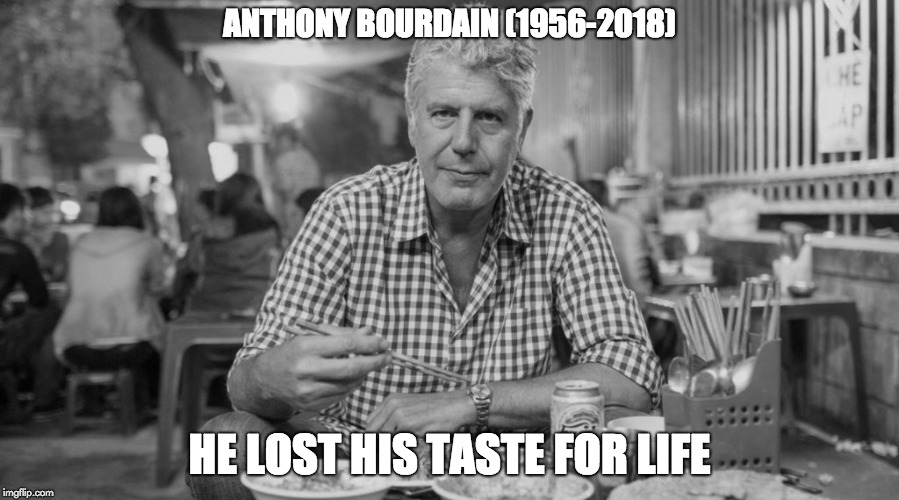 ANTHONY BOURDAIN (1956-2018) HE LOST HIS TASTE FOR LIFE | image tagged in bourdain | made w/ Imgflip meme maker