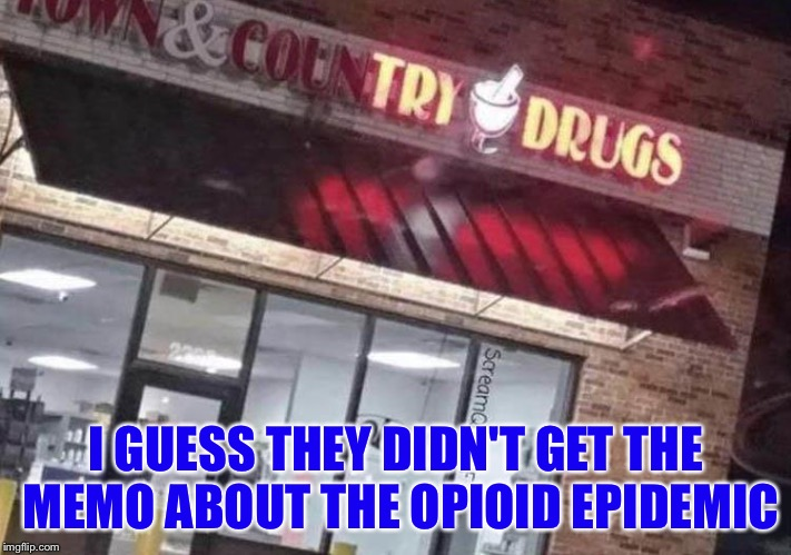 Medication for the nation. | I GUESS THEY DIDN'T GET THE MEMO ABOUT THE OPIOID EPIDEMIC | image tagged in drugs,drug addiction,funny memes,funny | made w/ Imgflip meme maker
