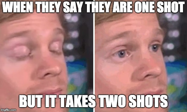 WHEN THEY SAY THEY ARE ONE SHOT BUT IT TAKES TWO SHOTS | image tagged in white guy blinking | made w/ Imgflip meme maker