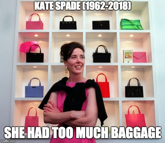 KATE SPADE (1962-2018) SHE HAD TOO MUCH BAGGAGE | image tagged in spade | made w/ Imgflip meme maker