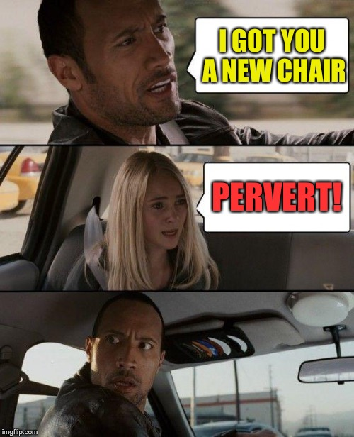 The Rock Driving Meme | I GOT YOU A NEW CHAIR PERVERT! | image tagged in memes,the rock driving | made w/ Imgflip meme maker