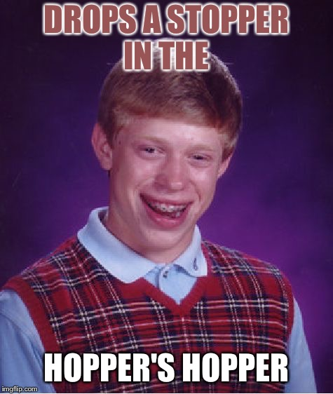Bad Luck Brian Meme | DROPS A STOPPER IN THE HOPPER'S HOPPER | image tagged in memes,bad luck brian | made w/ Imgflip meme maker