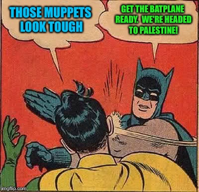 Batman Slapping Robin Meme | THOSE MUPPETS LOOK TOUGH GET THE BATPLANE READY.  WE'RE HEADED TO PALESTINE! | image tagged in memes,batman slapping robin | made w/ Imgflip meme maker