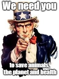 We Want you | We need you to save animals, the planet and health | image tagged in we want you | made w/ Imgflip meme maker