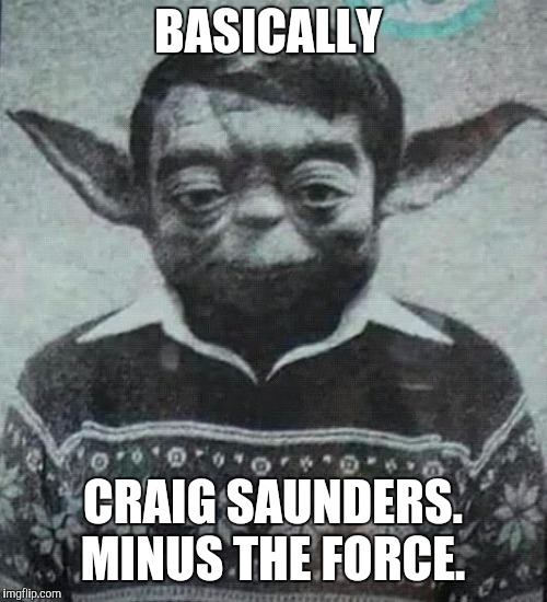 BASICALLY CRAIG SAUNDERS. MINUS THE FORCE. | image tagged in yoda homie | made w/ Imgflip meme maker