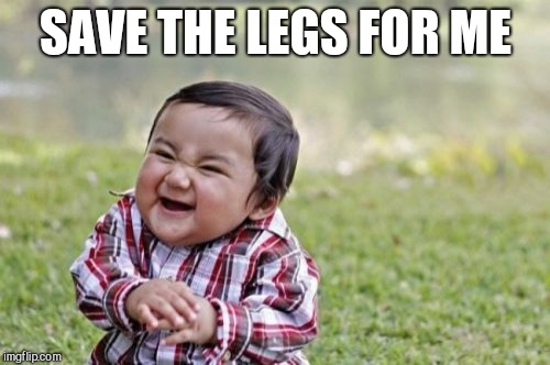 Evil Toddler Meme | SAVE THE LEGS FOR ME | image tagged in memes,evil toddler | made w/ Imgflip meme maker