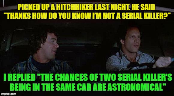 "Let's go for a ride.... | PICKED UP A HITCHHIKER LAST NIGHT. HE SAID ""THANKS HOW DO YOU KNOW I'M NOT A SERIAL KILLER?"" I REPLIED ""THE CHANCES OF TWO SERIAL KILLER'S B 