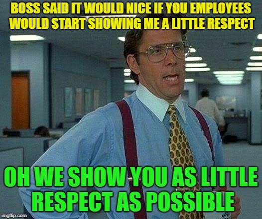 That was great..... | BOSS SAID IT WOULD NICE IF YOU EMPLOYEES WOULD START SHOWING ME A LITTLE RESPECT OH WE SHOW YOU AS LITTLE RESPECT AS POSSIBLE | image tagged in memes,that would be great,funny,boss | made w/ Imgflip meme maker
