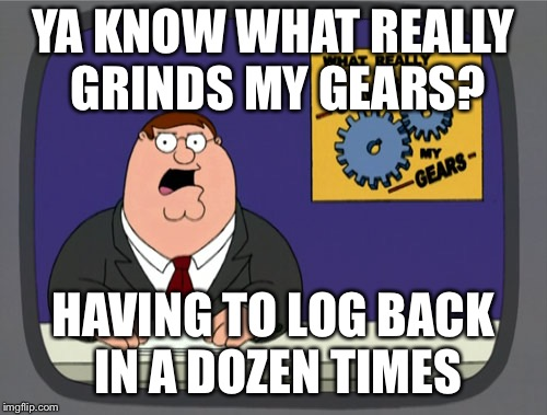 A problem with me & Imgflip | YA KNOW WHAT REALLY GRINDS MY GEARS? HAVING TO LOG BACK IN A DOZEN TIMES | image tagged in memes,peter griffin news,log in | made w/ Imgflip meme maker