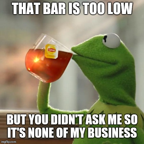 But Thats None Of My Business Meme | THAT BAR IS TOO LOW BUT YOU DIDN'T ASK ME SO IT'S NONE OF MY BUSINESS | image tagged in memes,but thats none of my business,kermit the frog | made w/ Imgflip meme maker