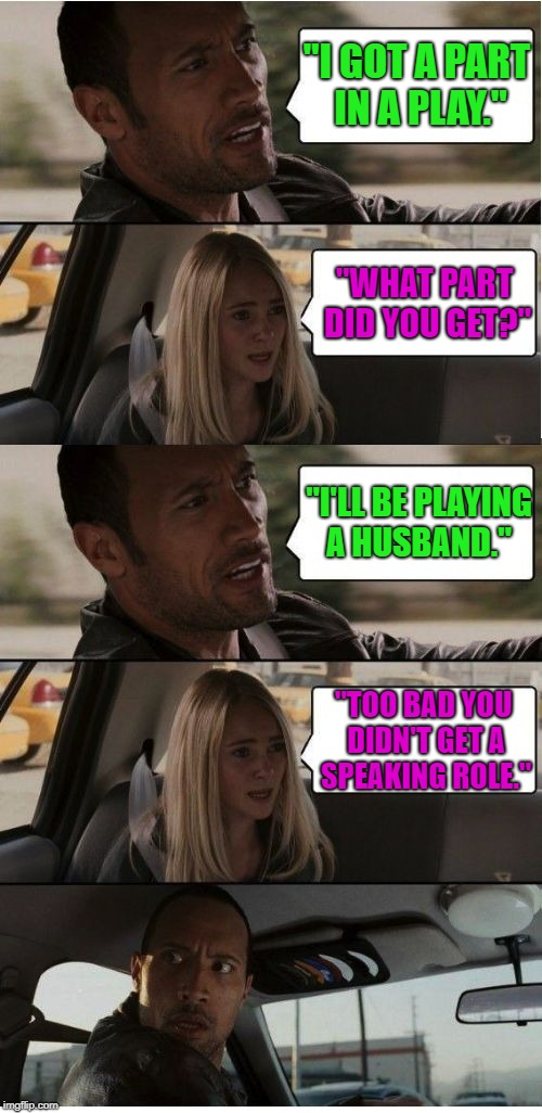 "And just like that...... |  ""I GOT A PART IN A PLAY.""; ""WHAT PART DID YOU GET?""; ""I'LL BE PLAYING A HUSBAND.""; ""TOO BAD YOU DIDN'T GET A SPEAKING ROLE."" 