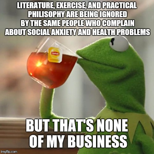 But Thats None Of My Business Meme | LITERATURE, EXERCISE, AND PRACTICAL PHILISOPHY ARE BEING IGNORED BY THE SAME PEOPLE WHO COMPLAIN ABOUT SOCIAL ANXIETY AND HEALTH PROBLEMS BU | image tagged in memes,but thats none of my business,kermit the frog | made w/ Imgflip meme maker