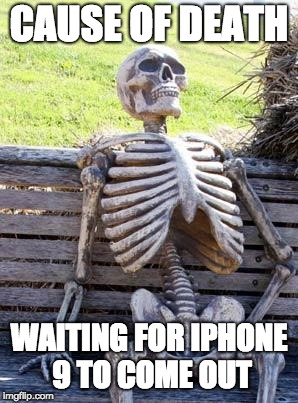 Waiting Skeleton Meme | CAUSE OF DEATH WAITING FOR IPHONE 9 TO COME OUT | image tagged in memes,waiting skeleton | made w/ Imgflip meme maker