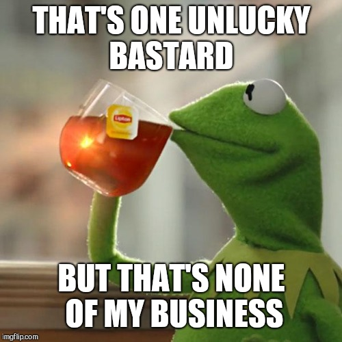 But Thats None Of My Business Meme | THAT'S ONE UNLUCKY BASTARD BUT THAT'S NONE OF MY BUSINESS | image tagged in memes,but thats none of my business,kermit the frog | made w/ Imgflip meme maker