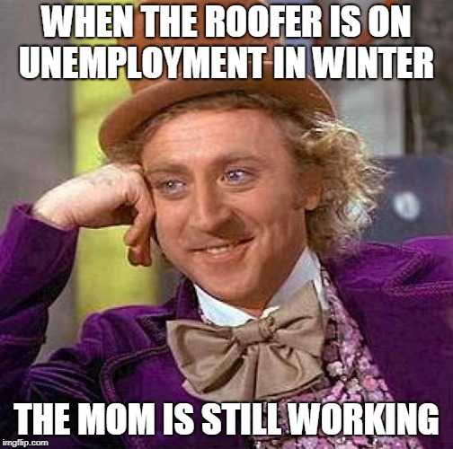 Creepy Condescending Wonka Meme | WHEN THE ROOFER IS ON UNEMPLOYMENT IN WINTER THE MOM IS STILL WORKING | image tagged in memes,creepy condescending wonka | made w/ Imgflip meme maker