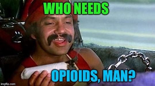 WHO NEEDS OPIOIDS, MAN? | made w/ Imgflip meme maker