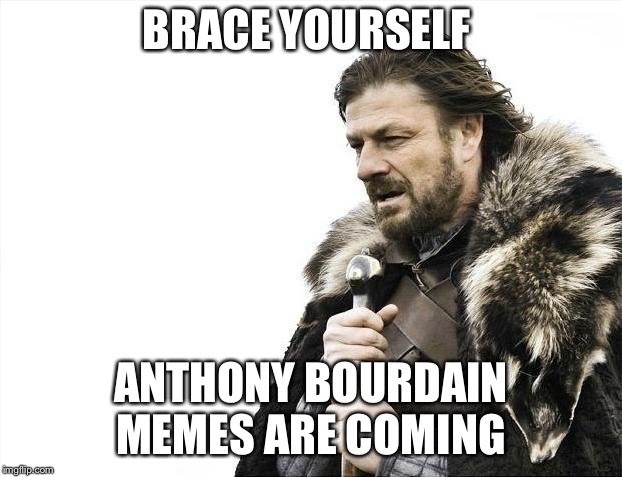 Brace Yourselves X is Coming Meme | BRACE YOURSELF ANTHONY BOURDAIN MEMES ARE COMING | image tagged in memes,brace yourselves x is coming | made w/ Imgflip meme maker