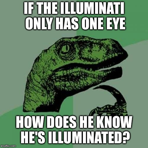 Philosoraptor Meme | IF THE ILLUMINATI ONLY HAS ONE EYE HOW DOES HE KNOW HE'S ILLUMINATED? | image tagged in memes,philosoraptor | made w/ Imgflip meme maker