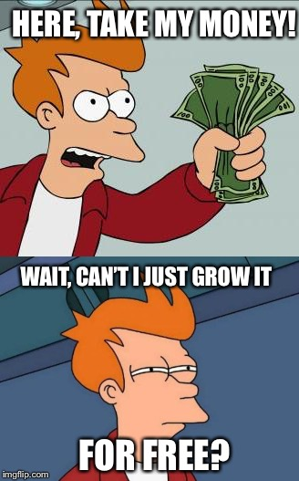 HERE, TAKE MY MONEY! FOR FREE? WAIT, CAN'T I JUST GROW IT | made w/ Imgflip meme maker