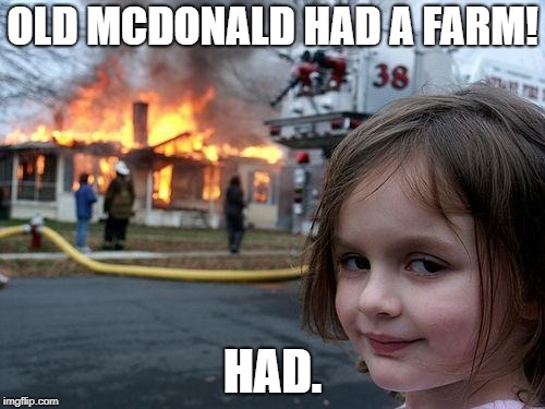 Disaster Girl Meme | OLD MCDONALD HAD A FARM! HAD. | image tagged in memes,disaster girl | made w/ Imgflip meme maker